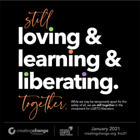 Still loving & learning & liberating. together. While we may be temporarily apart for the safety of all, we are still together in the movement for LGBTQ liberation. Creating Change Conference January 2021 creatingchange.org #cc21