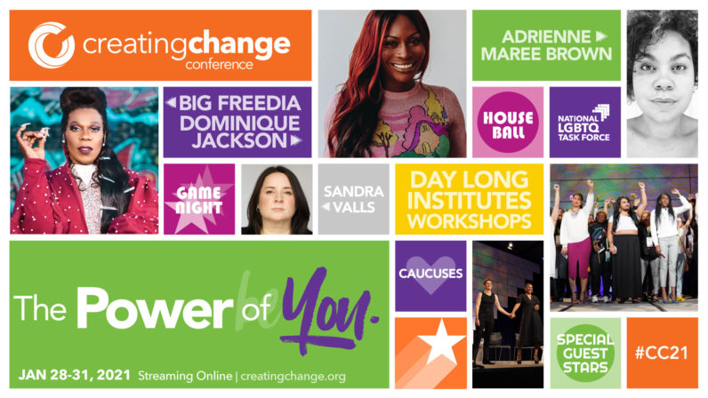 "Collage graphic with rectangles of text, photos of special guests, and photos of people on stage at previous Creating Change conferences. Text: ""Creating Change conference. The Power of You. Jan. 28-31, 2021. Streaming online. creatingchange.org."" ""Big Freedia. Dominique Jackson. adrienne maree brown. Sandra Valls."" ""Game night. Day long institutes. Workshops. House ball. Caucuses. Special guest stars."" ""National LGBTQ Task Force. #CC21"""